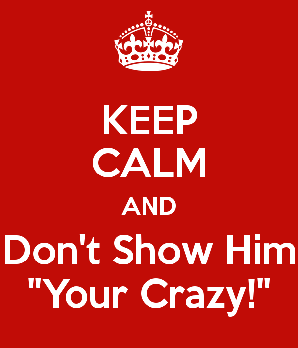keep-calm-and-don-t-show-him-your-crazy